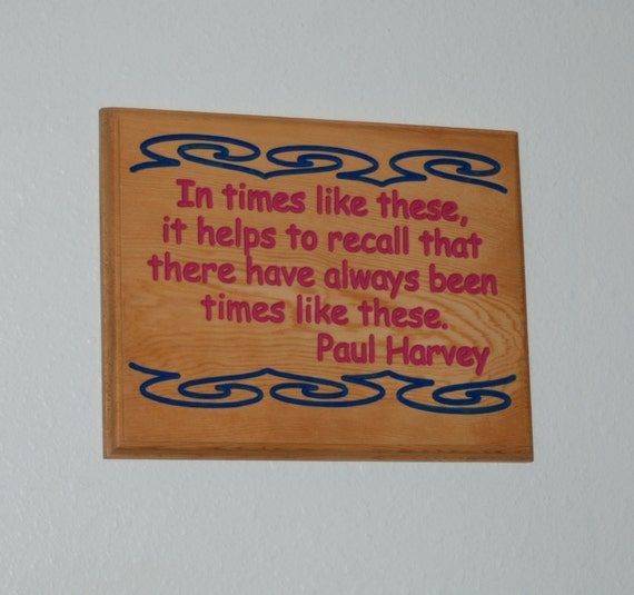 In times like these, it helps to recall that there have always been times like these. Paul Harvey - Hand Painted Wooden Plaque - 14128