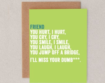 friend // you hurt i hurt // you cry i cry // you smile i smile // you laugh i laugh // you jump off a bridge i'll miss your dumb*** // skel