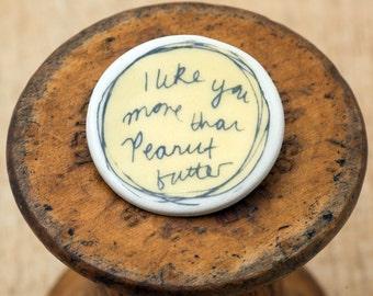 I Like You More Than Peanut Butter Ceramic Badge