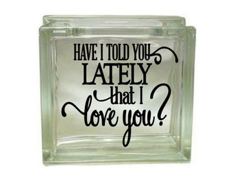 Have I Told You Lately That I LOVE You? - Vinyl Decal for a DIY Glass Block, Block Not Included