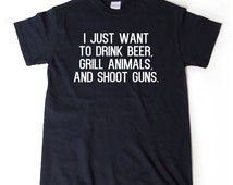 I Just Want Drink Beer, Grill Animals, And Shoot Guns  T-shirt Funny Trending Hipster Sarcastic T-shirt Meat Eater
