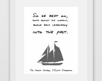So we beat on, boats against the current, borne back ceaselessly into the past. The Great Gatsby, F.Scott Fitzgerald Print