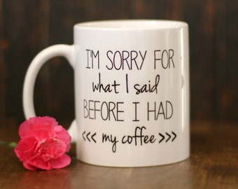 "I'm Sorry For What I Said Before I had my Coffee"", coffee mug, funny coffee mug, Humorous coffee mug"