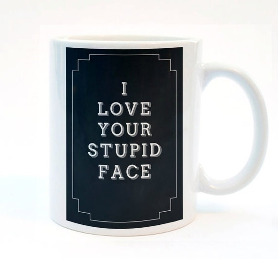 I Love Your Stupid Face. Funny Valentines Gift, Boyfriend Valentines Present, 11 oz Mug, Typography Mug, Gift for Boyfriend or Girlfriend