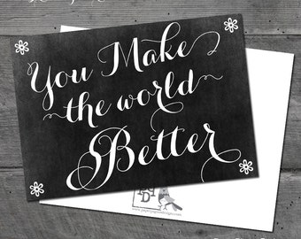You Make The World Better - Greeting Card - Thinking Of You Card - 5x7 - Chalkboard Printed - Pearl Metalic Cardstock with matching envelope