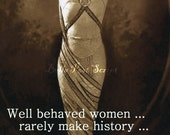 Well behaved women rarely make history.... just saying...  Blank funny note card.