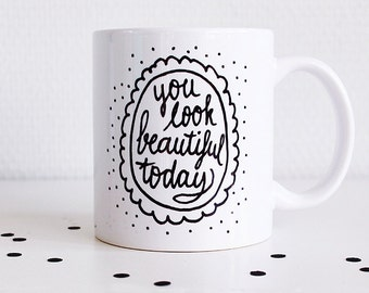 Mug handlettered with You look beautiful today // coffee or tea mug