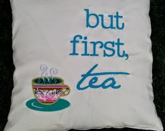 but first, tea - applique embroidery throw pillow - Mother's Day Gift, Birthday Gift