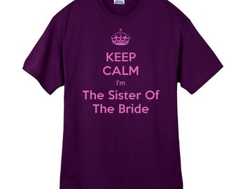 Keep Calm Im the Sister of the Bride Shirt Wedding Shirt Wedding Party Gift