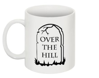 Over the Hill -Funny Mug -11 oz - humor- unique mug - personalized - magnet - Old - Birthday