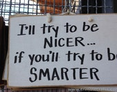 I'll try to be NICER if you'll try to be SMARTER sign funny wood