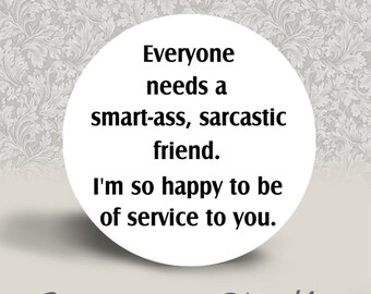 Everyone Needs a Smart-Ass Sarcastic Friend - PINBACK BUTTON or MAGNET - 1.25 inch round