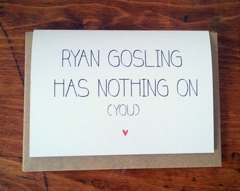 Ryan Gosling has nothing on you - Valentines Card