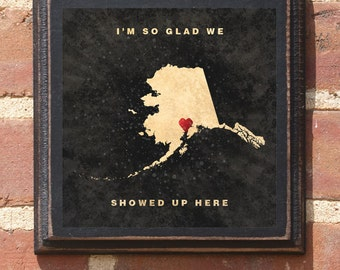 "Alaska AK ""I'm So Glad We Showed Up Here"" Wall Art Sign Plaque Gift Present Personalized Color Custom Location Home Decor Vintage Antiqued"