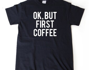 Ok, But Coffee First T-shirt Funny Gift Idea Tee