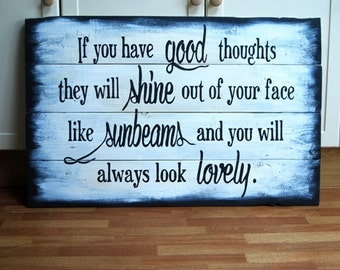 If You Have Good Thoughts They Will Shine Out Of Your Face Like Sunbeams And You Will Always Look Lovely - Wooden Sign