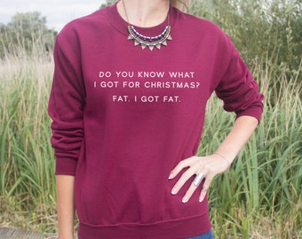Do You Know What I got For Christmas? Fat. I Got Fat  Jumper Sweater Slogan Blogger Fangirl