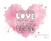When You Love What You Have... Print / Watercolor and Ink Illustration / Love Quotes / 5x7 or 8x10