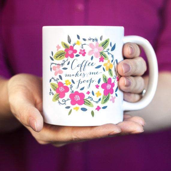 Funny Mug, Quote Mug, Coffee Mug, Coffee Cup, Coffee Gift, Coffee makes me poop mug, Typographic Mug, Floral, Christmas Gift