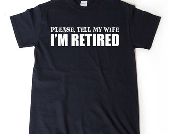 Please, Tell My Wife I'm Retired T-shirt Funny Retirement Birthday Hilarious Gift For Men, Women, Husband, Wife Tee Shirt