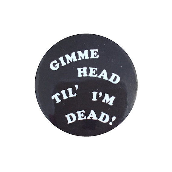 """gimme HEAD til' im DEAD pin - rock and roll sleaze, 70s style, revenge of the nerds, booger, engagement gift, punk 1.25"""" button"""