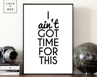 Typographic print, fun quote, ain't got time, life quotes, no time, art print, typography, quote print, modern prints, quirky quote, quotes