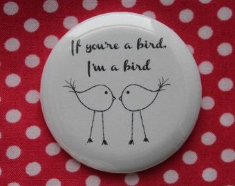 If you're a bird, I'm a bird - 2.25 inch pinback button badge