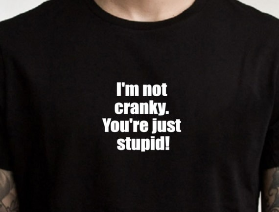 Sarcastic T-shirt, I'm not cranky, you're stupid shirt, funny Tshirt, graphic tee, ladies shirt, mens T shirt, funny shirt, rude shirt