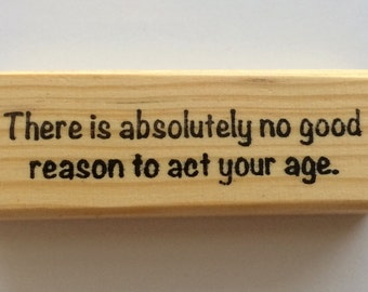 Rubber Stamp - There Is Absolutely No Good Reason To Act Your Age - Funny Birthday Grownup Quote Greeting - Altered Attic - 00374 - Mounted
