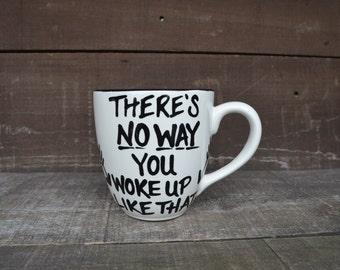 There's No Way You Woke Up Like That - Quote Mug - 20-22 oz. Capacity - Hand Painted Ceramic Coffee Mug - Sale