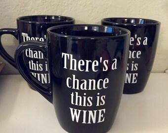 Funny Coffee Mug, Theres A Chance This is Wine, There's A Chance This Is Wine Mug, coffee cup, wine mug, gift mug, unique mugs