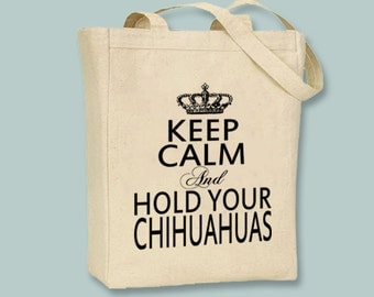 Keep Calm and Hold Your Chihuahuas  Canvas Tote -- Selection of  sizes available, image in ANY COLOR