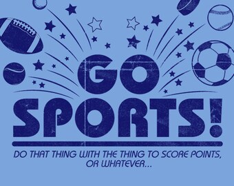 Go Sports! Do that thing with the thing to score points, or whatever... T-Shirt Funny Geekery Humor Tee Shirt Tshirt Mens Womens S-3XL
