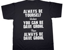 Dave Grohl Always be Dave Grohl T-Shirt. All Sizes