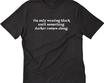 I'm Only Wearing Black Until Something Darker Comes Along T-shirt Funny Tee