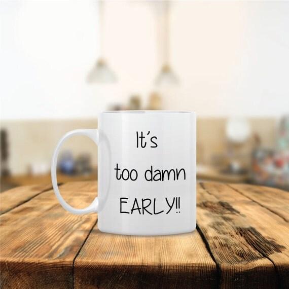 Items similar to It's too Damn Early Ceramic Coffee Mug - Dishwasher Safe - Cute Coffee Mug ...