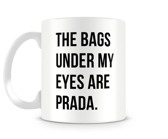 Unique Coffee Mug - The Bags Under My Eyes Are Prada Ceramic Mug, Large Mug, Lefthanded Tea Mug-Friend Gift-Cute Coffee Cup-Funny Coffee Mug