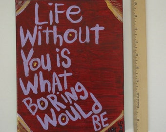 Original WORD ART Folk Painting - Nayarts - My Life Without You Is What Boring Would be