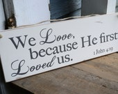 We love, because He first loved us. 1 John 4:19, wood sign