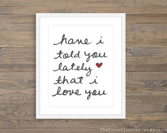 Have I Told You Lately That I love You -  Art Print  -  Calligraphy Wall Art -  Love Quote Lyrics