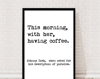 Johnny Cash Quote. This morning, with her, having coffee. Johnny Cash, when asked for his description of paradis. Printable wall art.