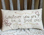 Hand Stitched Decorative Pillow, Whatever You Are Be A Good One,  MATGOFG