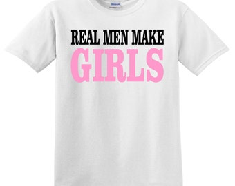 Real Men Make Girls tee for dad fun pregnancy announcement