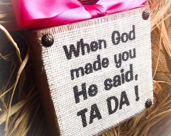 When God Made You He Said Ta Da , Wood Block , Burlap Block , Sign Plaque App 6x6 In , Children Sign , Mother's Day Sign