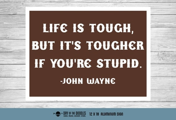 Life is Tough if You're Stupid - John Wayne quote funny metal sign