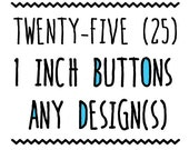 TWENTY-FIVE : 1 inch Buttons, Pin or Magnet, Any Design