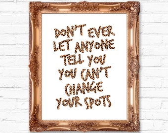 Don't Ever Let Anyone Tell You Can't Change Your Spots 8x10 Digital Giclee Print Wall Art Home Decor Typography Inspirational Leopard Skin