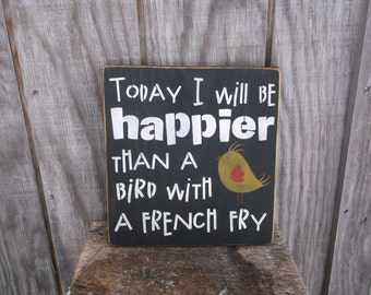 Today I Will Be Happier Than A Bird With A French Fry Primitive Rustic Wooden Sign Spring Bird Decor Black or Blue