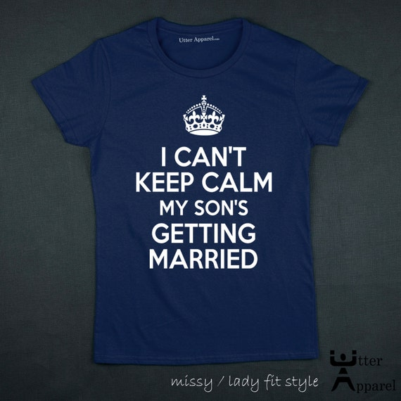 I Can't Keep Calm My Son's Getting Married T Shirt engagement wedding announcement idea gift shirt mother mom mum of the groom