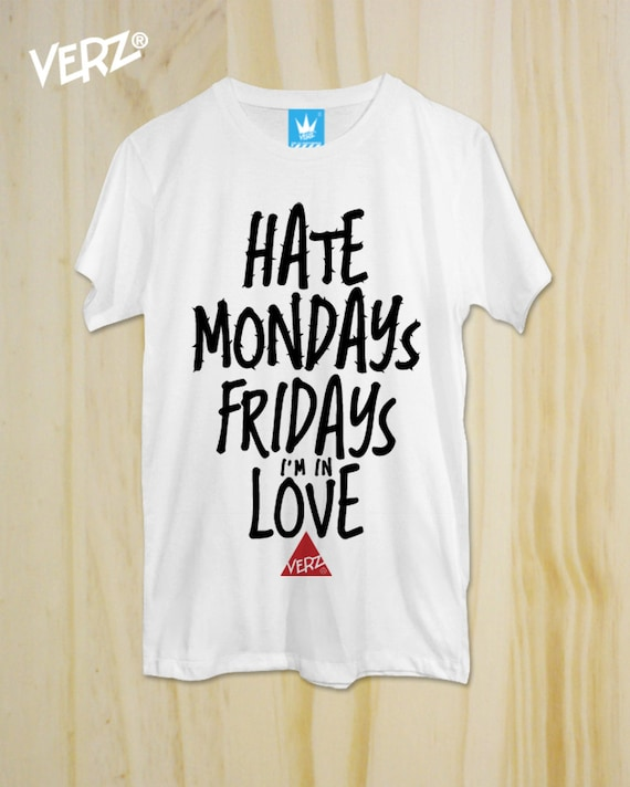 Items similar to Hate Mondays, Fridays i'm in Love ,New T-Shirt ...